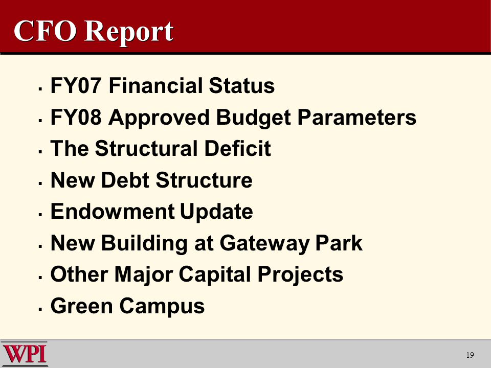 19 CFO Report  FY07 Financial Status  FY08 Approved Budget Parameters  The Structural Deficit  New Debt Structure  Endowment Update  New Building at Gateway Park  Other Major Capital Projects  Green Campus