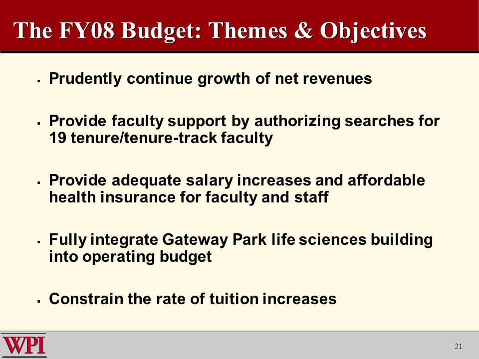 21 The FY08 Budget: Themes & Objectives  Prudently continue growth of net revenues  Provide faculty support by authorizing searches for 19 tenure/tenure-track faculty  Provide adequate salary increases and affordable health insurance for faculty and staff  Fully integrate Gateway Park life sciences building into operating budget  Constrain the rate of tuition increases