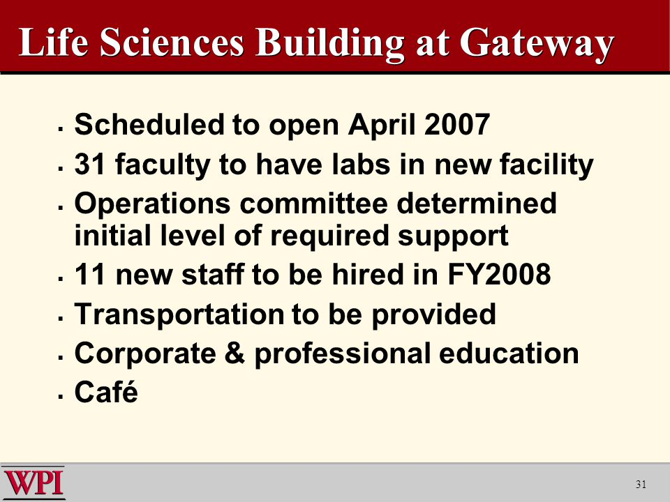 31 Life Sciences Building at Gateway  Scheduled to open April 2007  31 faculty to have labs in new facility  Operations committee determined initial level of required support  11 new staff to be hired in FY2008  Transportation to be provided  Corporate & professional education  Café