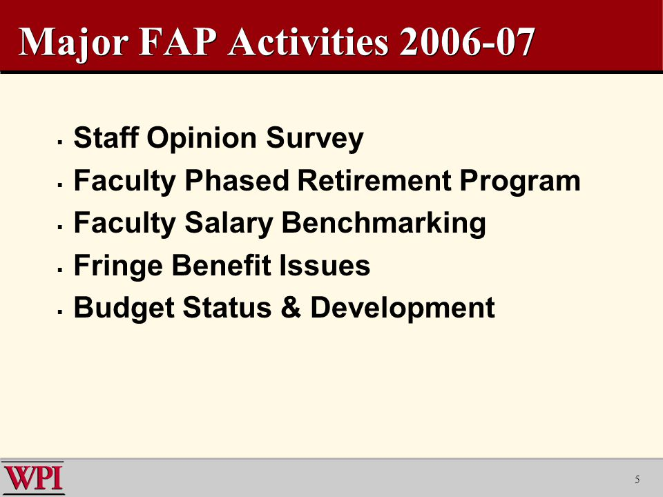 5 Major FAP Activities  Staff Opinion Survey  Faculty Phased Retirement Program  Faculty Salary Benchmarking  Fringe Benefit Issues  Budget Status & Development