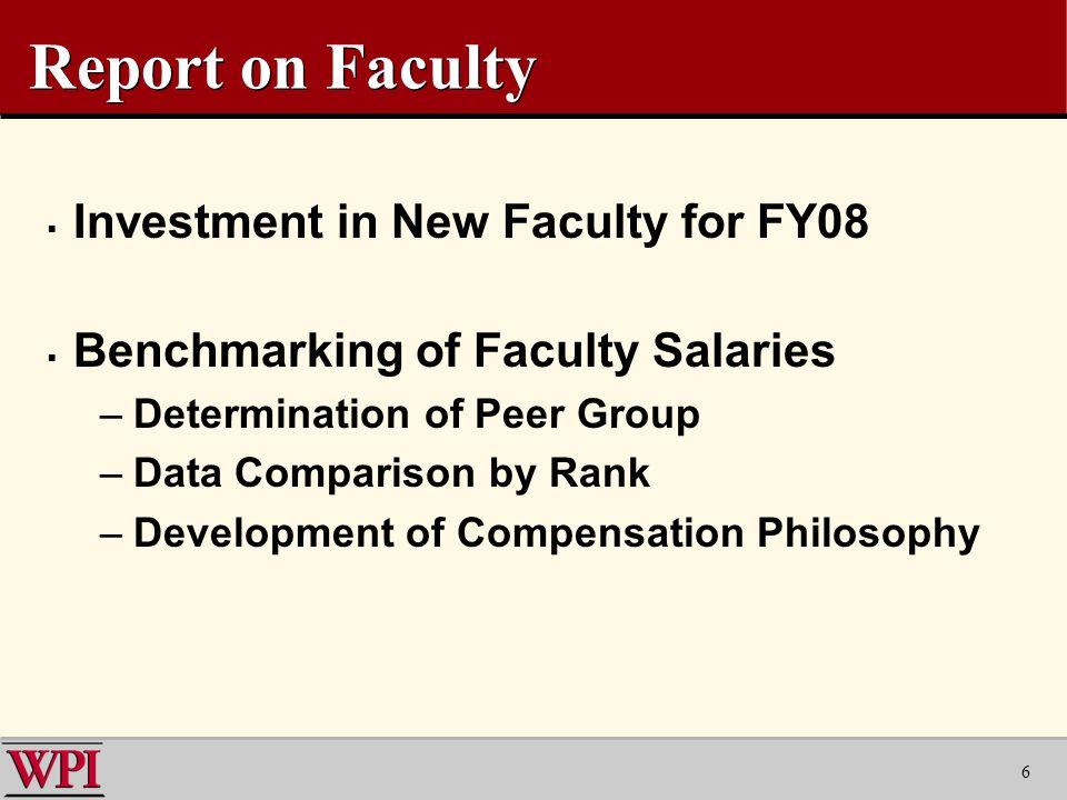 6 Report on Faculty  Investment in New Faculty for FY08  Benchmarking of Faculty Salaries –Determination of Peer Group –Data Comparison by Rank –Development of Compensation Philosophy