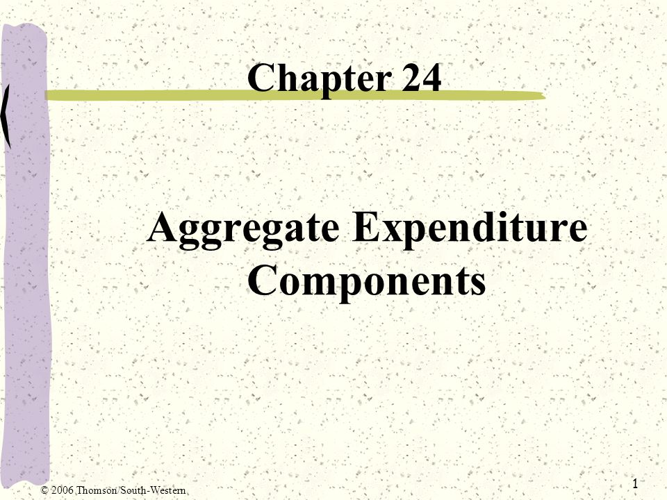 1 Aggregate Expenditure Components Chapter 24 © 2006 Thomson/South-Western