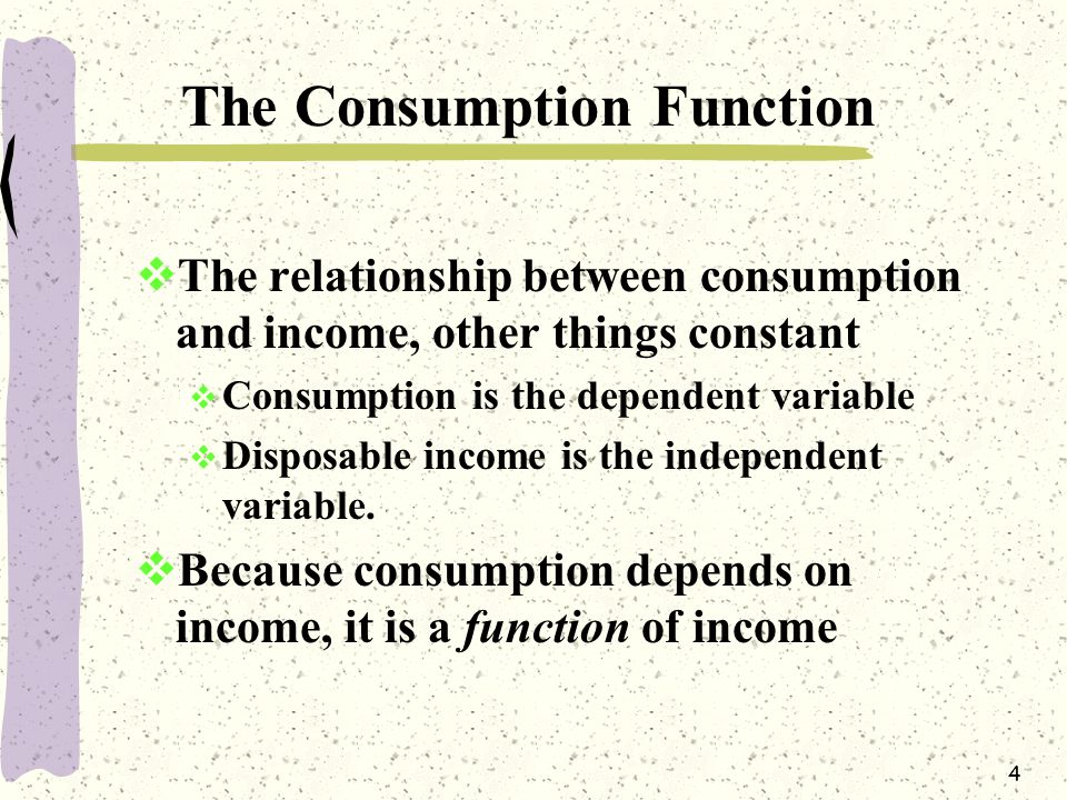 4 The Consumption Function  The relationship between consumption and income, other things constant  Consumption is the dependent variable  Disposable income is the independent variable.