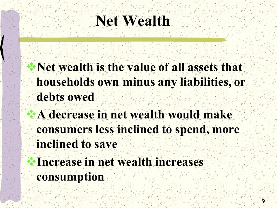 9 Net Wealth  Net wealth is the value of all assets that households own minus any liabilities, or debts owed  A decrease in net wealth would make consumers less inclined to spend, more inclined to save  Increase in net wealth increases consumption