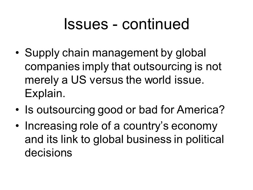 Issues - continued Supply chain management by global companies imply that outsourcing is not merely a US versus the world issue.