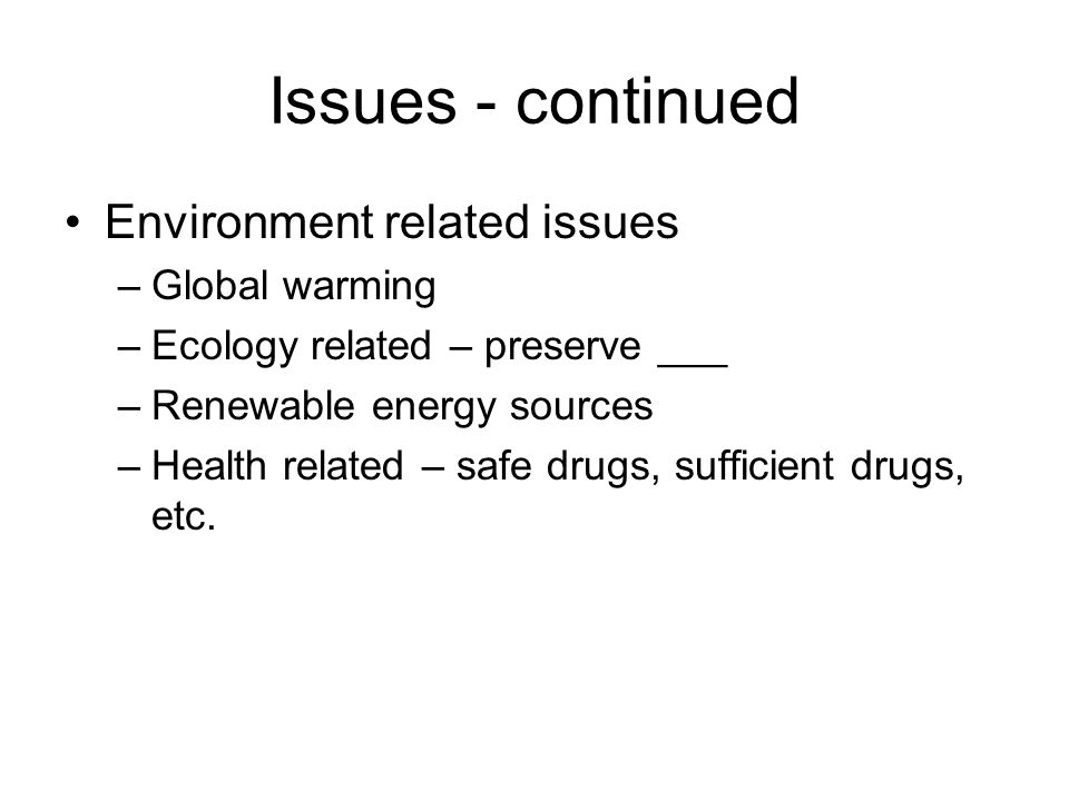 Issues - continued Environment related issues –Global warming –Ecology related – preserve ___ –Renewable energy sources –Health related – safe drugs, sufficient drugs, etc.