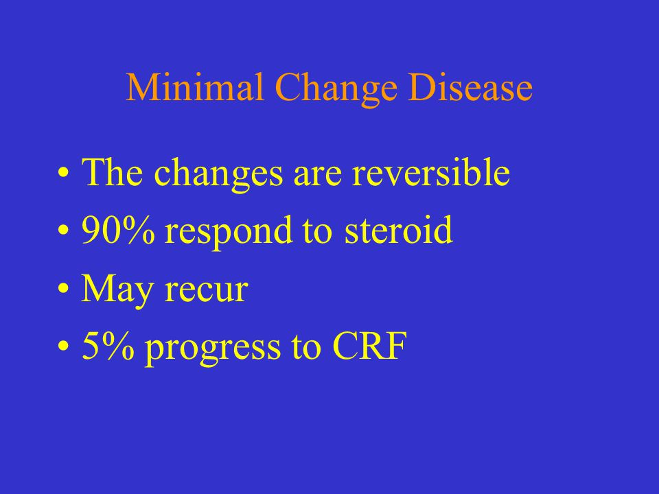 Minimal Change Disease The changes are reversible 90% respond to steroid May recur 5% progress to CRF