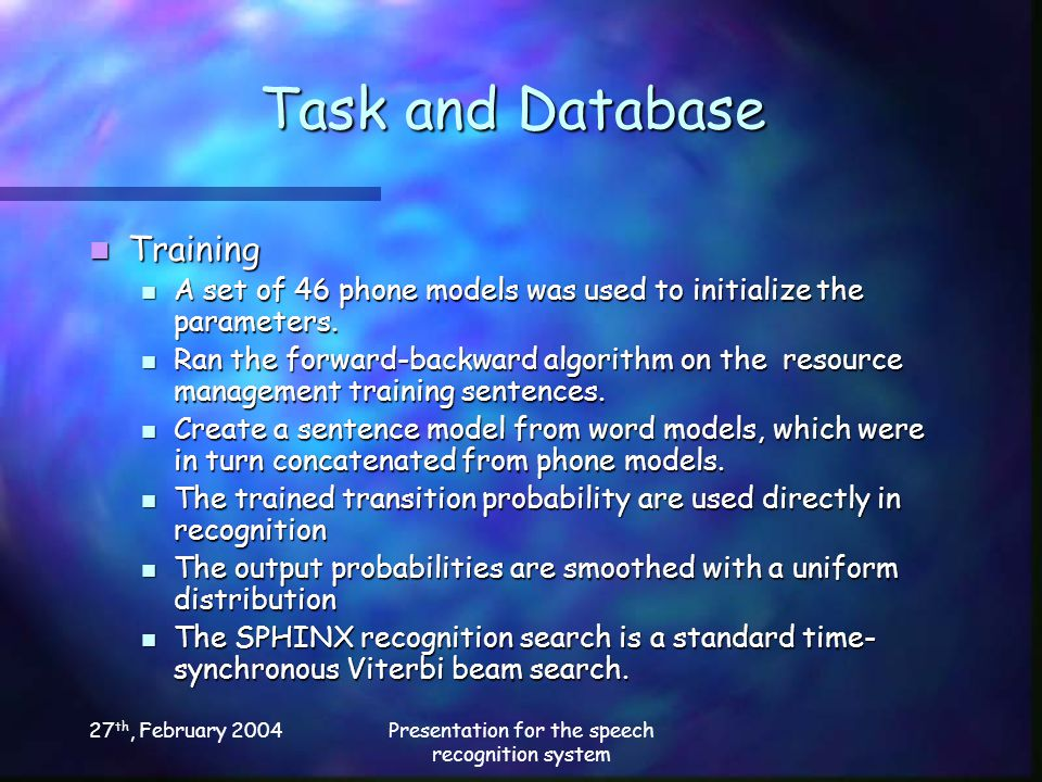 27 th, February 2004Presentation for the speech recognition system Task and Database Training Training A set of 46 phone models was used to initialize the parameters.
