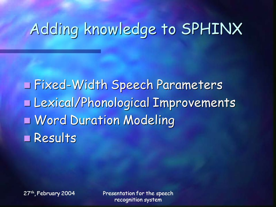 27 th, February 2004Presentation for the speech recognition system Adding knowledge to SPHINX Fixed-Width Speech Parameters Fixed-Width Speech Parameters Lexical/Phonological Improvements Lexical/Phonological Improvements Word Duration Modeling Word Duration Modeling Results Results