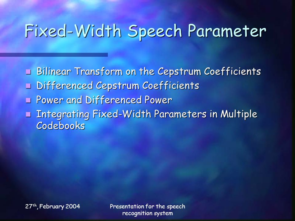 27 th, February 2004Presentation for the speech recognition system Fixed-Width Speech Parameter Bilinear Transform on the Cepstrum Coefficients Bilinear Transform on the Cepstrum Coefficients Differenced Cepstrum Coefficients Differenced Cepstrum Coefficients Power and Differenced Power Power and Differenced Power Integrating Fixed-Width Parameters in Multiple Codebooks Integrating Fixed-Width Parameters in Multiple Codebooks