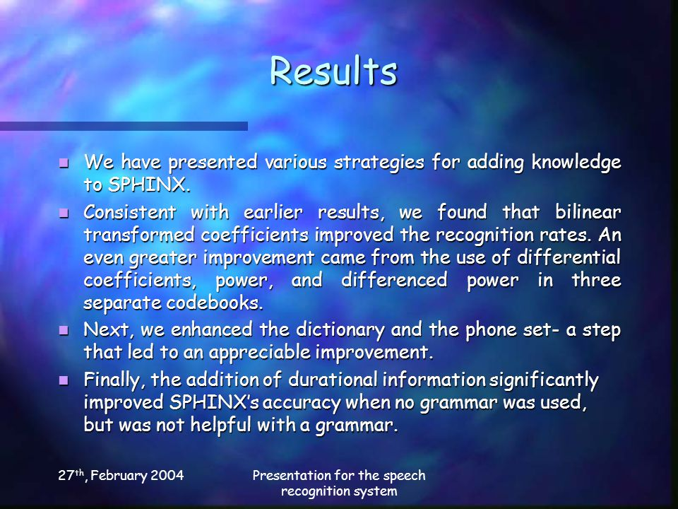 27 th, February 2004Presentation for the speech recognition system Results We have presented various strategies for adding knowledge to SPHINX.