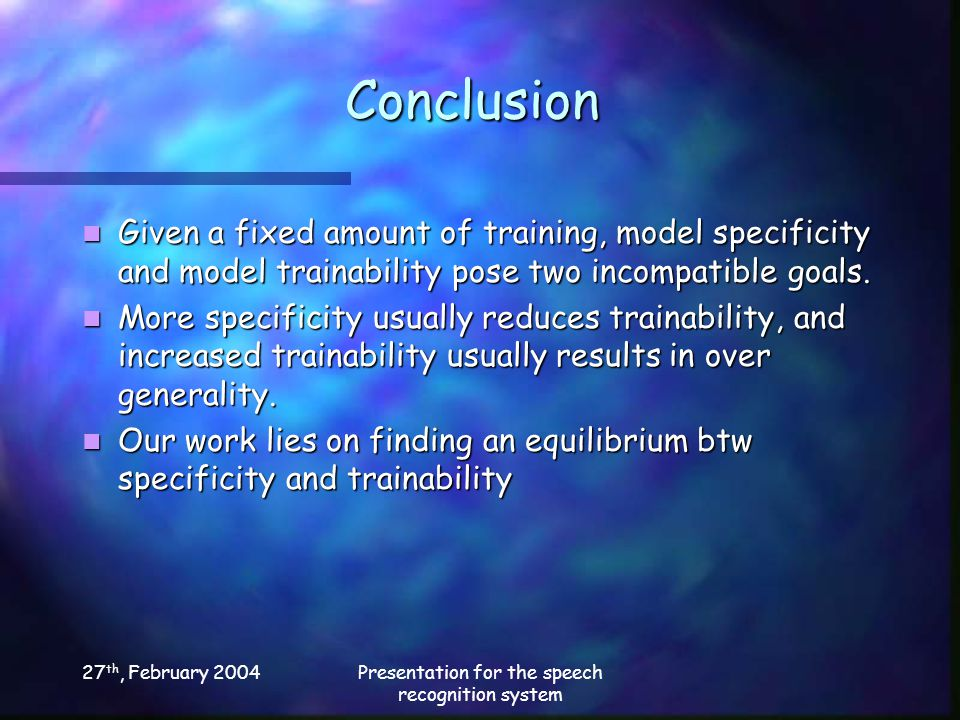 27 th, February 2004Presentation for the speech recognition system Conclusion Given a fixed amount of training, model specificity and model trainability pose two incompatible goals.