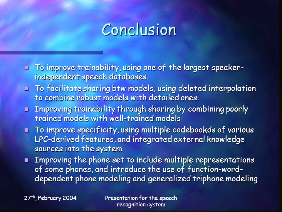 27 th, February 2004Presentation for the speech recognition system Conclusion To improve trainability, using one of the largest speaker- independent speech databases.