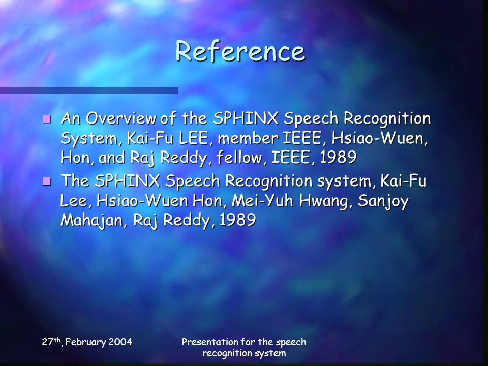 27 th, February 2004Presentation for the speech recognition system Reference An Overview of the SPHINX Speech Recognition System, Kai-Fu LEE, member IEEE, Hsiao-Wuen, Hon, and Raj Reddy, fellow, IEEE, 1989 An Overview of the SPHINX Speech Recognition System, Kai-Fu LEE, member IEEE, Hsiao-Wuen, Hon, and Raj Reddy, fellow, IEEE, 1989 The SPHINX Speech Recognition system, Kai-Fu Lee, Hsiao-Wuen Hon, Mei-Yuh Hwang, Sanjoy Mahajan, Raj Reddy, 1989 The SPHINX Speech Recognition system, Kai-Fu Lee, Hsiao-Wuen Hon, Mei-Yuh Hwang, Sanjoy Mahajan, Raj Reddy, 1989