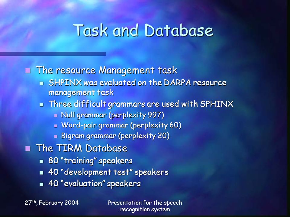 27 th, February 2004Presentation for the speech recognition system Task and Database The resource Management task The resource Management task SHPINX was evaluated on the DARPA resource management task SHPINX was evaluated on the DARPA resource management task Three difficult grammars are used with SPHINX Three difficult grammars are used with SPHINX Null grammar (perplexity 997) Null grammar (perplexity 997) Word-pair grammar (perplexity 60) Word-pair grammar (perplexity 60) Bigram grammar (perplexity 20) Bigram grammar (perplexity 20) The TIRM Database The TIRM Database 80 training speakers 80 training speakers 40 development test speakers 40 development test speakers 40 evaluation speakers 40 evaluation speakers