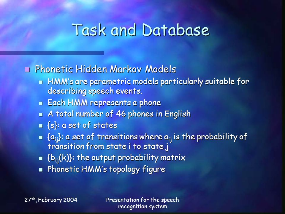 27 th, February 2004Presentation for the speech recognition system Task and Database Phonetic Hidden Markov Models Phonetic Hidden Markov Models HMM's are parametric models particularly suitable for describing speech events.