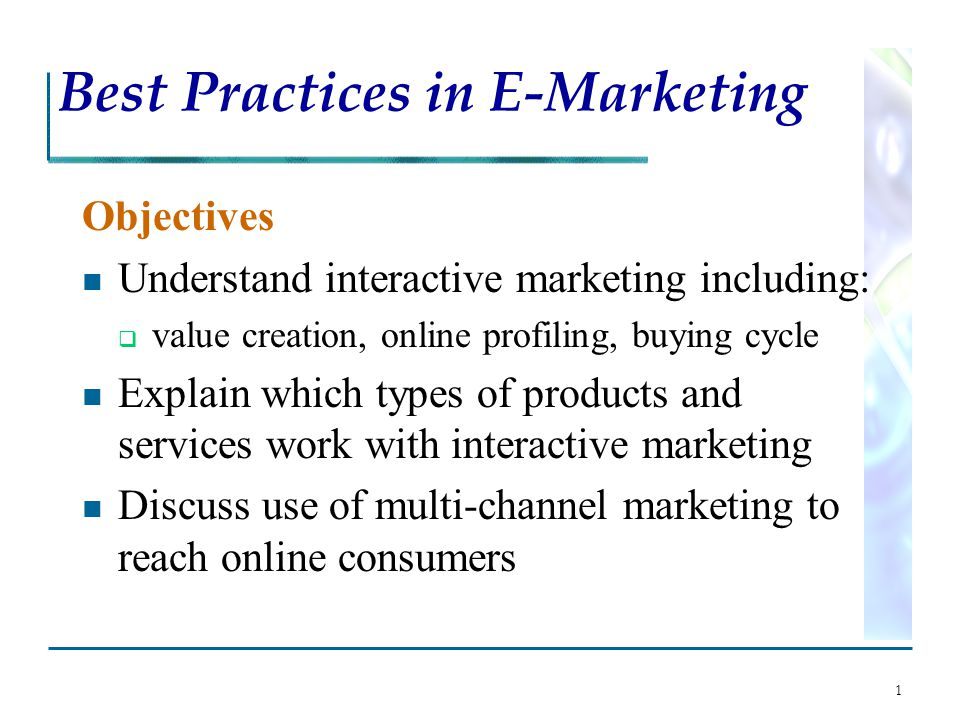 1 Best Practices in E-Marketing Objectives Understand interactive marketing including:  value creation, online profiling, buying cycle Explain which types of products and services work with interactive marketing Discuss use of multi-channel marketing to reach online consumers