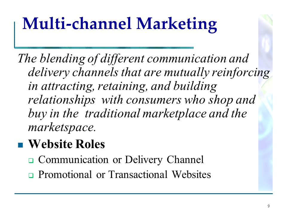 9 Multi-channel Marketing The blending of different communication and delivery channels that are mutually reinforcing in attracting, retaining, and building relationships with consumers who shop and buy in the traditional marketplace and the marketspace.