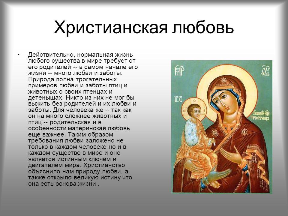Христианская любовь Действительно, нормальная жизнь любого существа в мире требует от его родителей -- в самом начале его жизни -- много любви и заботы.
