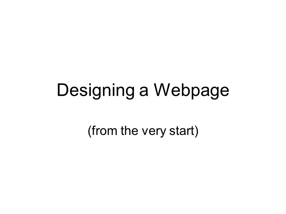 Designing a Webpage (from the very start)