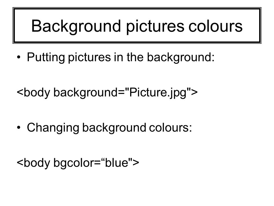 Background pictures colours Putting pictures in the background: Changing background colours:
