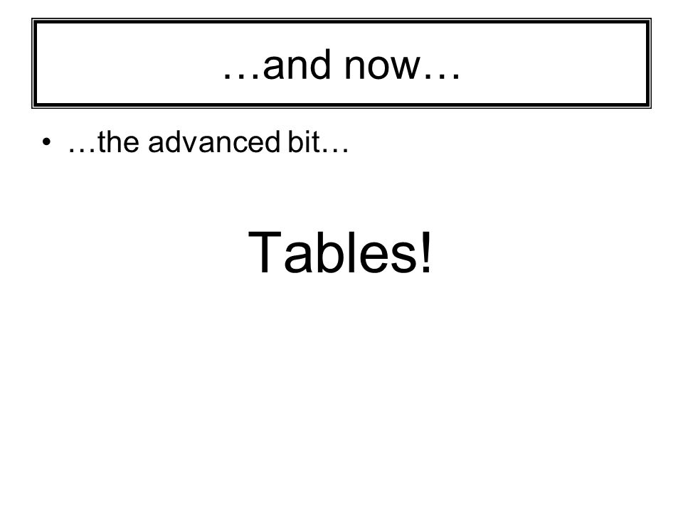 …and now… …the advanced bit… Tables!