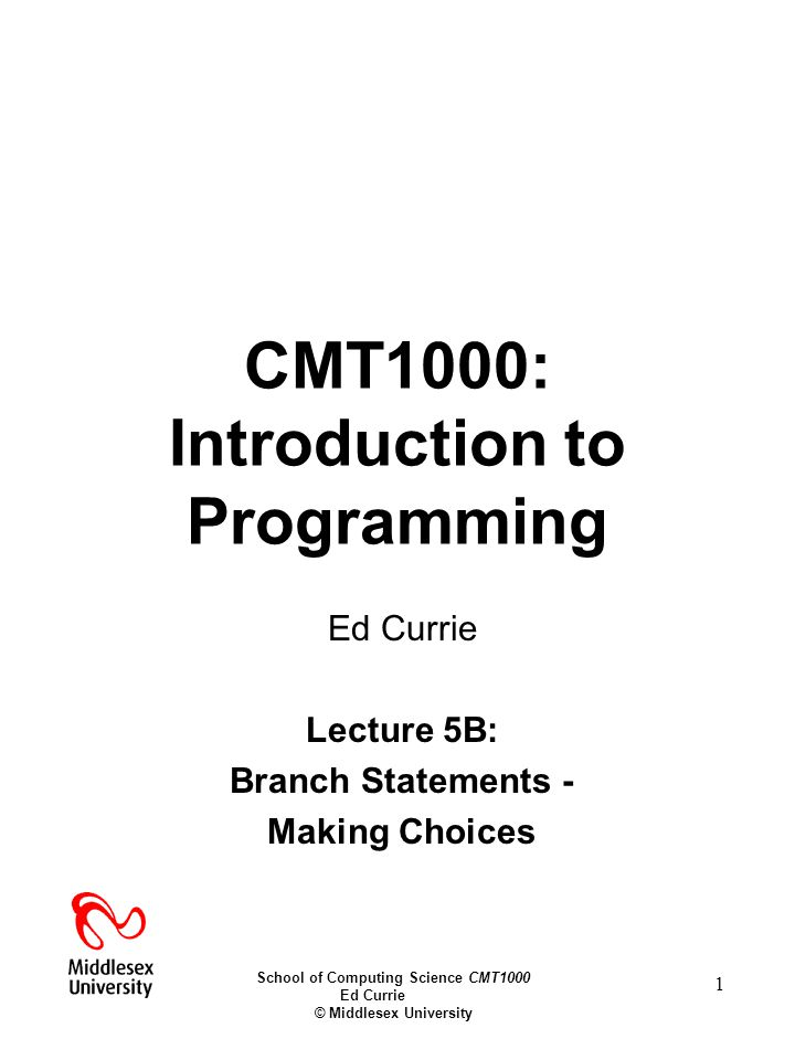 School of Computing Science CMT1000 Ed Currie © Middlesex University 1 CMT1000: Introduction to Programming Ed Currie Lecture 5B: Branch Statements - Making Choices