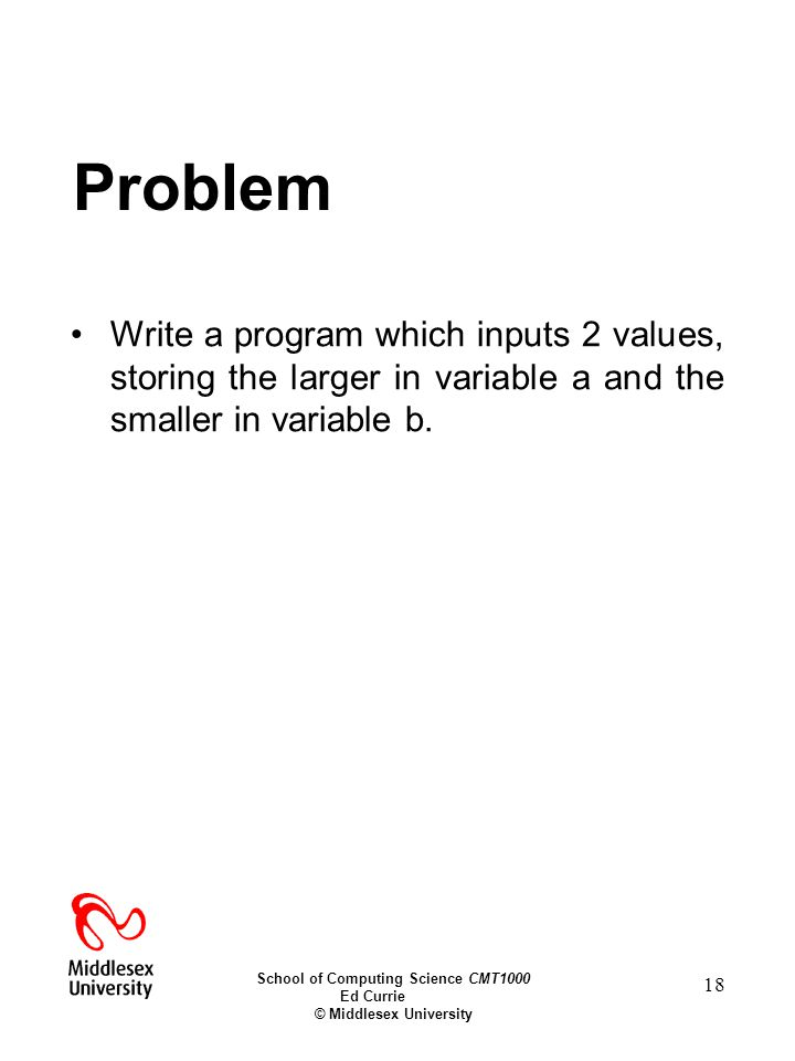 School of Computing Science CMT1000 Ed Currie © Middlesex University 18 Problem Write a program which inputs 2 values, storing the larger in variable a and the smaller in variable b.