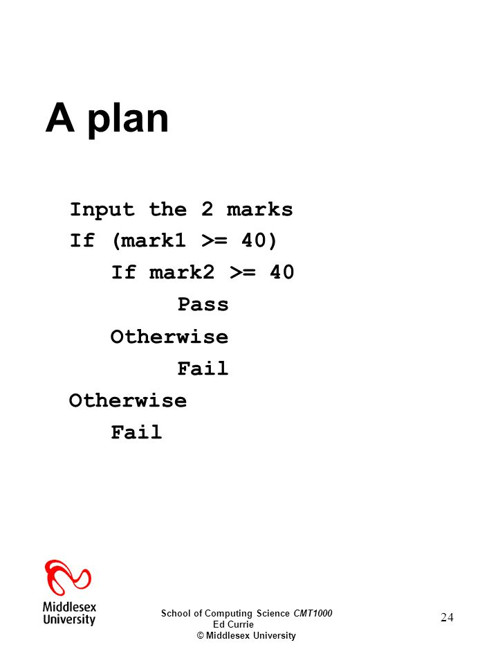 School of Computing Science CMT1000 Ed Currie © Middlesex University 24 A plan Input the 2 marks If (mark1 >= 40) If mark2 >= 40 Pass Otherwise Fail Otherwise Fail