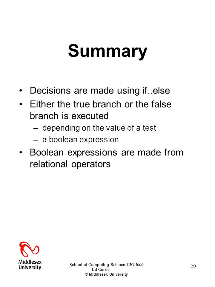 School of Computing Science CMT1000 Ed Currie © Middlesex University 29 Summary Decisions are made using if..else Either the true branch or the false branch is executed –depending on the value of a test –a boolean expression Boolean expressions are made from relational operators