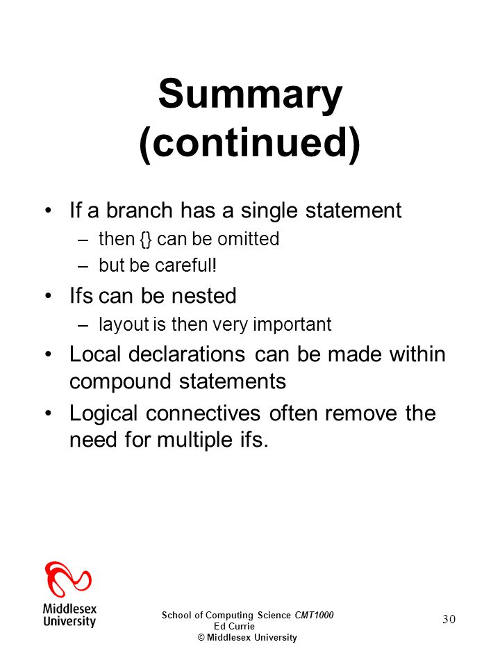 School of Computing Science CMT1000 Ed Currie © Middlesex University 30 Summary (continued) If a branch has a single statement –then {} can be omitted –but be careful.