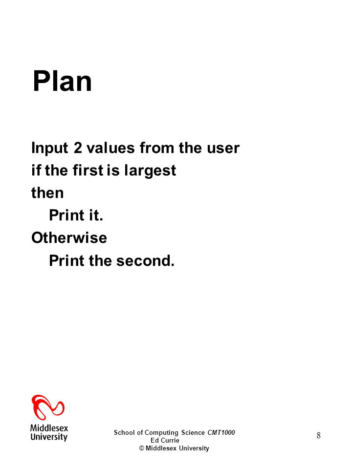 School of Computing Science CMT1000 Ed Currie © Middlesex University 8 Plan Input 2 values from the user if the first is largest then Print it.