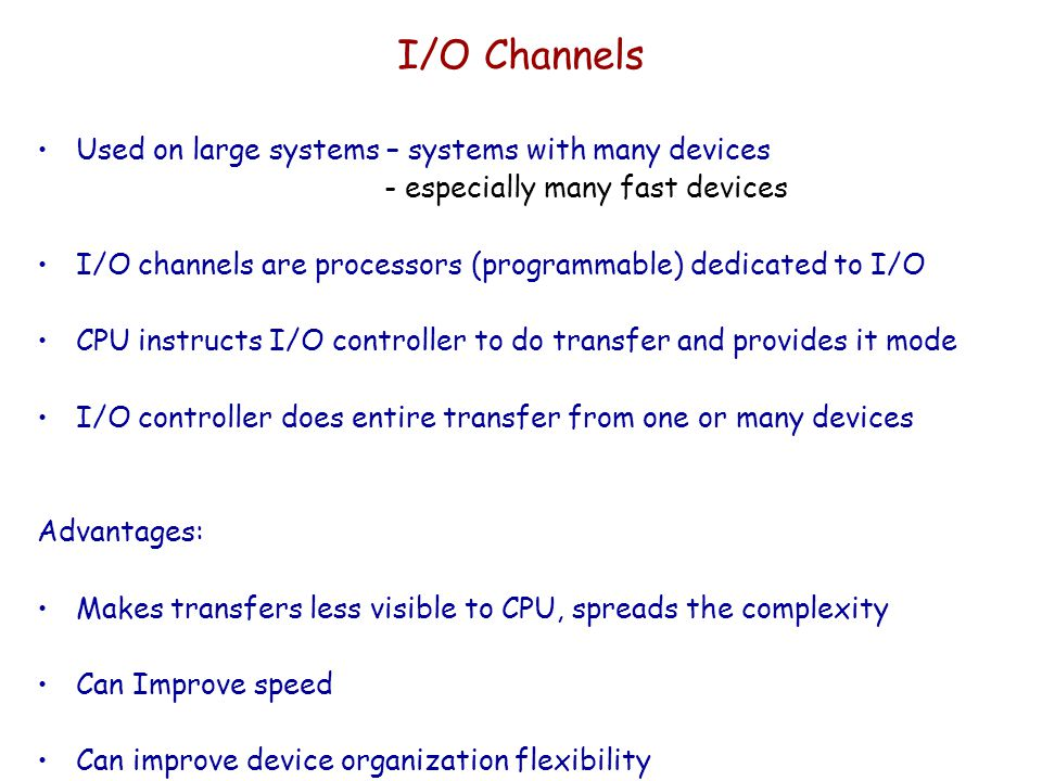 I/O Channels Used on large systems – systems with many devices - especially many fast devices I/O channels are processors (programmable) dedicated to I/O CPU instructs I/O controller to do transfer and provides it mode I/O controller does entire transfer from one or many devices Advantages: Makes transfers less visible to CPU, spreads the complexity Can Improve speed Can improve device organization flexibility
