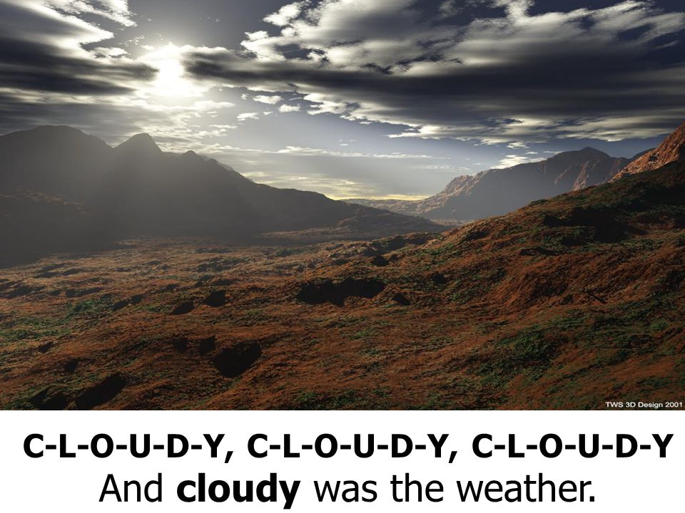 C-L-O-U-D-Y, C-L-O-U-D-Y, C-L-O-U-D-Y And cloudy was the weather.