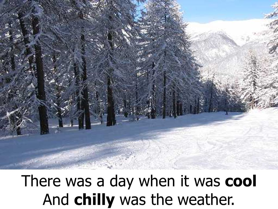 There was a day when it was cool And chilly was the weather.