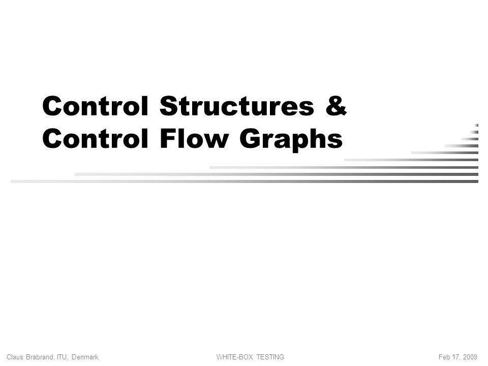 Claus Brabrand, ITU, Denmark Feb 17, 2009WHITE-BOX TESTING Control Structures & Control Flow Graphs