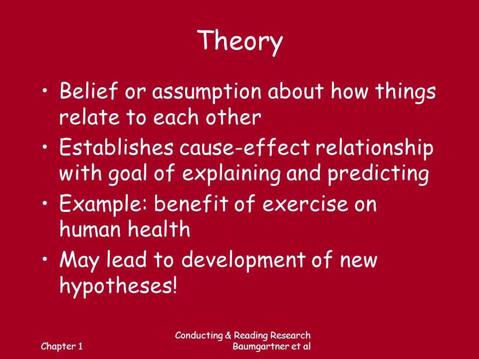 Chapter 1 Conducting & Reading Research Baumgartner et al Theory Belief or assumption about how things relate to each other Establishes cause-effect relationship with goal of explaining and predicting Example: benefit of exercise on human health May lead to development of new hypotheses!