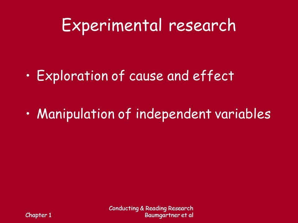 Chapter 1 Conducting & Reading Research Baumgartner et al Experimental research Exploration of cause and effect Manipulation of independent variables