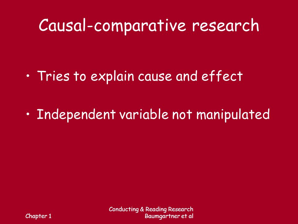 Chapter 1 Conducting & Reading Research Baumgartner et al Causal-comparative research Tries to explain cause and effect Independent variable not manipulated