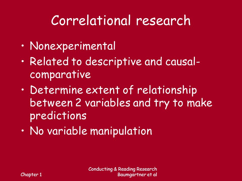 Chapter 1 Conducting & Reading Research Baumgartner et al Correlational research Nonexperimental Related to descriptive and causal- comparative Determine extent of relationship between 2 variables and try to make predictions No variable manipulation