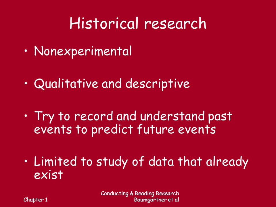Chapter 1 Conducting & Reading Research Baumgartner et al Historical research Nonexperimental Qualitative and descriptive Try to record and understand past events to predict future events Limited to study of data that already exist