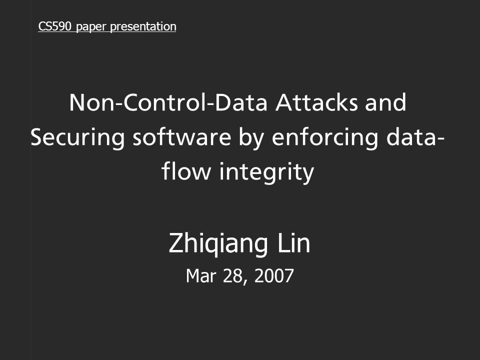 Non-Control-Data Attacks and Securing software by enforcing data- flow integrity Zhiqiang Lin Mar 28, 2007 CS590 paper presentation