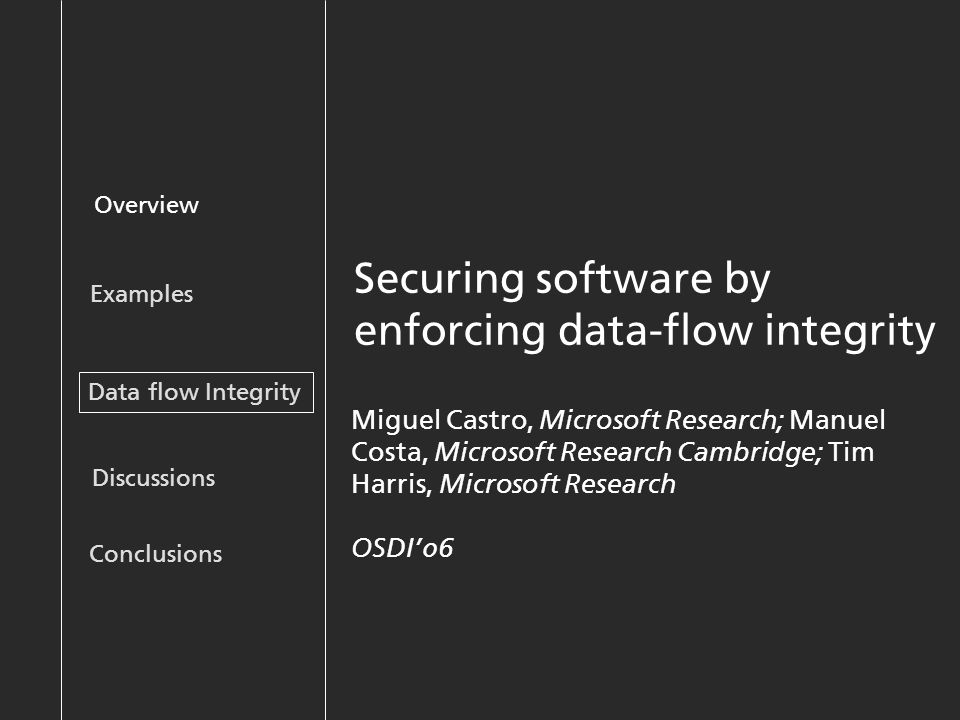 Securing software by enforcing data-flow integrity Overview Examples Discussions Data flow Integrity Conclusions Miguel Castro, Microsoft Research; Manuel Costa, Microsoft Research Cambridge; Tim Harris, Microsoft Research OSDI'06