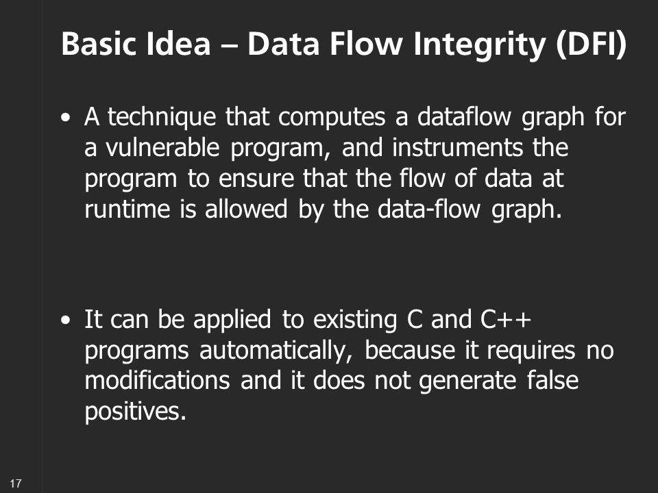17 Basic Idea – Data Flow Integrity (DFI) A technique that computes a dataflow graph for a vulnerable program, and instruments the program to ensure that the flow of data at runtime is allowed by the data-flow graph.