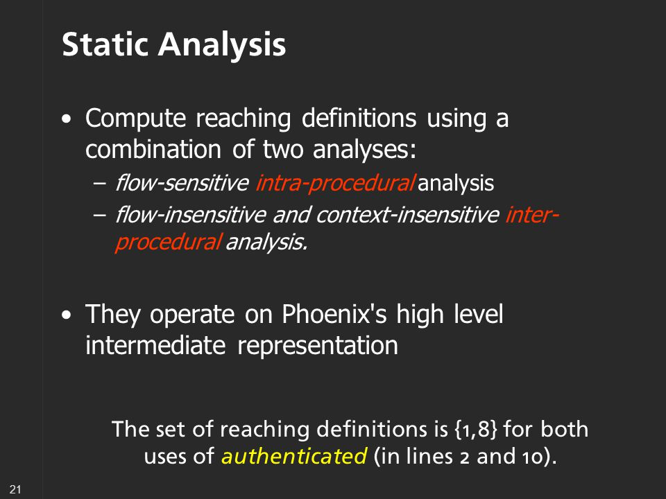 21 Static Analysis Compute reaching definitions using a combination of two analyses: –flow-sensitive intra-procedural analysis –flow-insensitive and context-insensitive inter- procedural analysis.