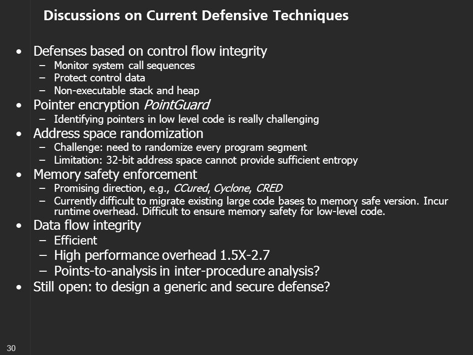 30 Discussions on Current Defensive Techniques Defenses based on control flow integrity –Monitor system call sequences –Protect control data –Non-executable stack and heap Pointer encryption PointGuard –Identifying pointers in low level code is really challenging Address space randomization –Challenge: need to randomize every program segment –Limitation: 32-bit address space cannot provide sufficient entropy Memory safety enforcement –Promising direction, e.g., CCured, Cyclone, CRED –Currently difficult to migrate existing large code bases to memory safe version.