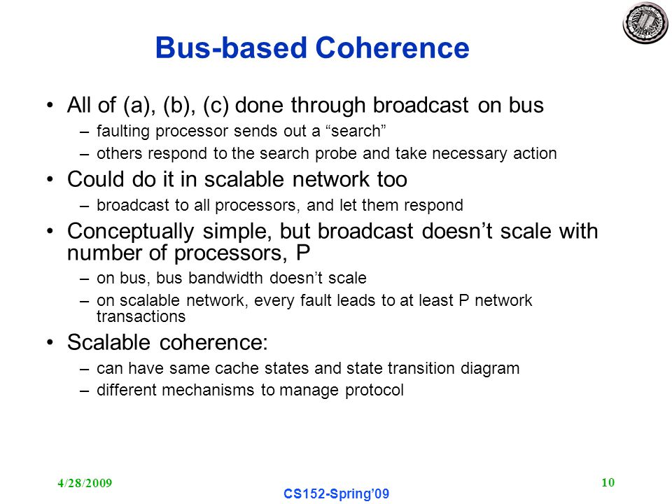 4/28/ CS152-Spring'09 Bus-based Coherence All of (a), (b), (c) done through broadcast on bus –faulting processor sends out a search –others respond to the search probe and take necessary action Could do it in scalable network too –broadcast to all processors, and let them respond Conceptually simple, but broadcast doesn't scale with number of processors, P –on bus, bus bandwidth doesn't scale –on scalable network, every fault leads to at least P network transactions Scalable coherence: –can have same cache states and state transition diagram –different mechanisms to manage protocol
