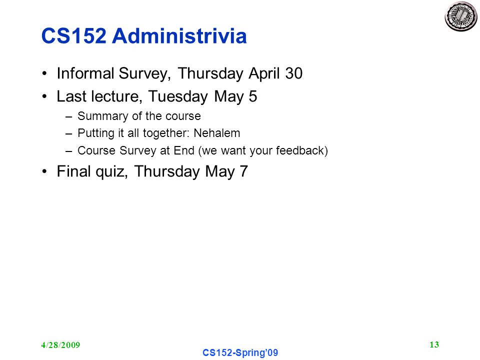 4/28/ CS152-Spring'09 CS152 Administrivia Informal Survey, Thursday April 30 Last lecture, Tuesday May 5 –Summary of the course –Putting it all together: Nehalem –Course Survey at End (we want your feedback) Final quiz, Thursday May 7
