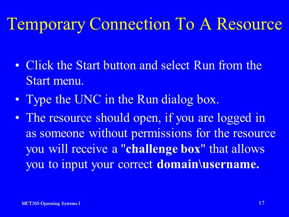 MCT260-Operating Systems I 17 Temporary Connection To A Resource Click the Start button and select Run from the Start menu.