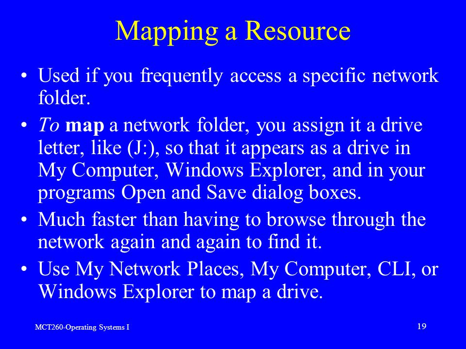 MCT260-Operating Systems I 19 Mapping a Resource Used if you frequently access a specific network folder.